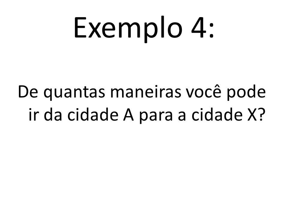 Exemplo 4: De quantas maneiras você pode ir da cidade A para a cidade X?