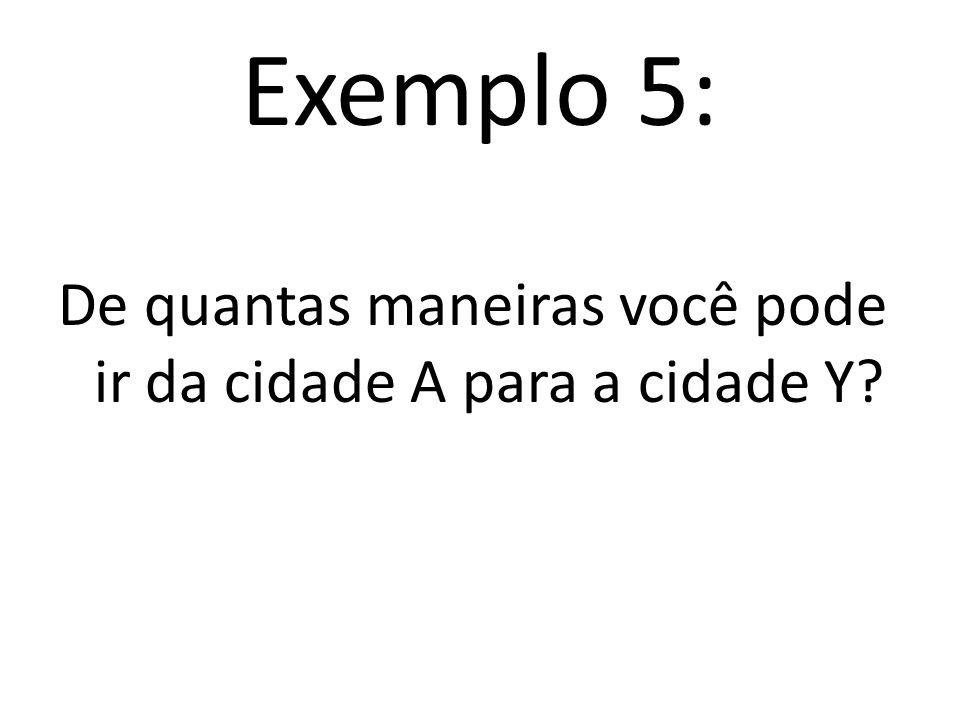 Exemplo 5: De quantas maneiras você pode ir da cidade A para a cidade Y?