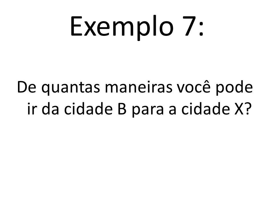 Exemplo 7: De quantas maneiras você pode ir da cidade B para a cidade X?