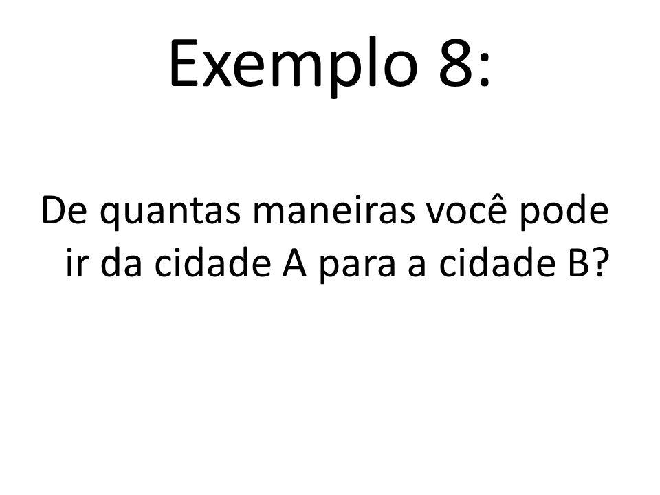 Exemplo 8: De quantas maneiras você pode ir da cidade A para a cidade B?