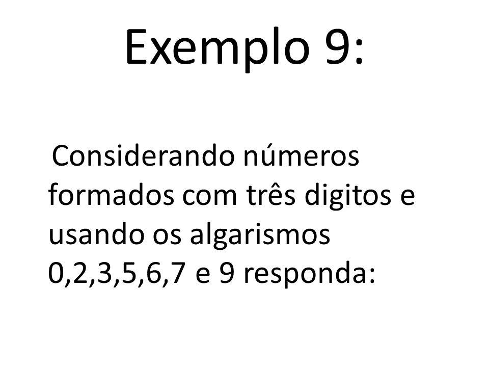 Exemplo 9: Considerando números formados com três digitos e usando os algarismos 0,2,3,5,6,7 e 9 responda: