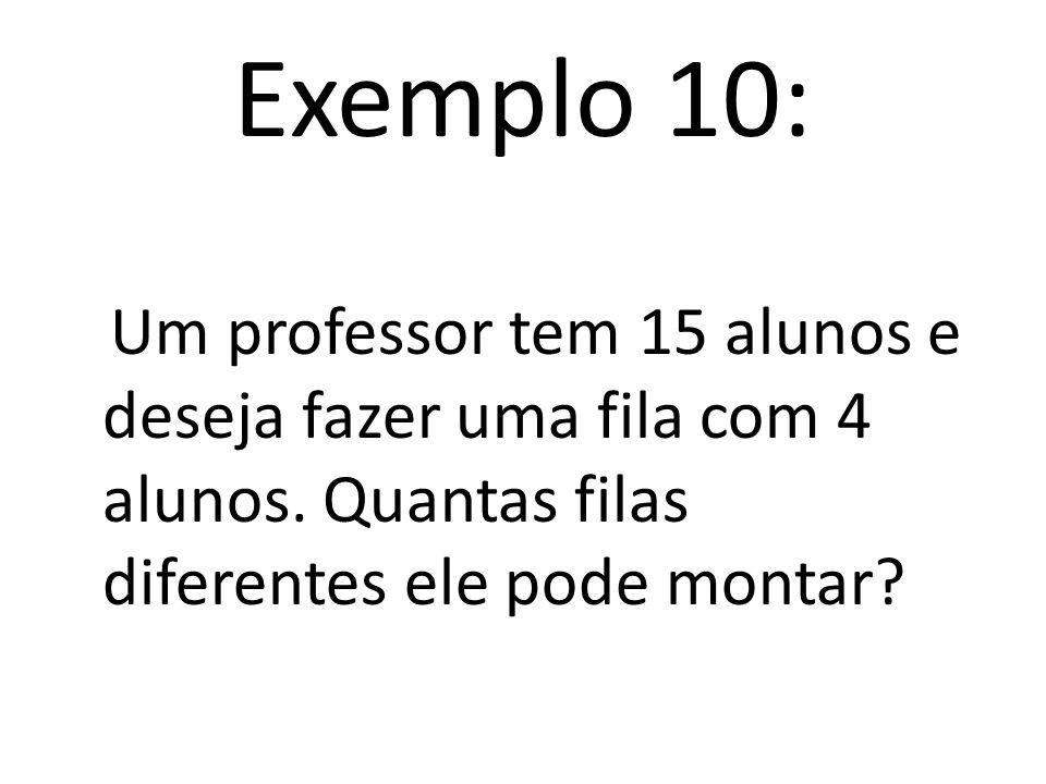 Exemplo 10: Um professor tem 15 alunos e deseja fazer uma fila com 4 alunos.