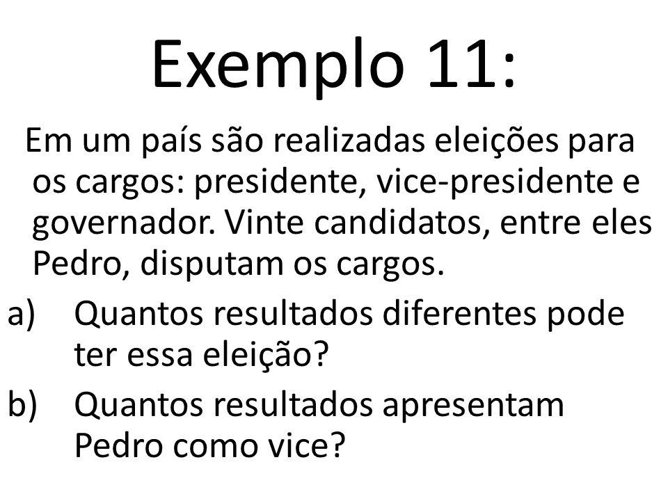 Exemplo 11: Em um país são realizadas eleições para os cargos: presidente, vice-presidente e governador.