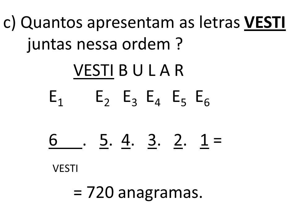 c) Quantos apresentam as letras VESTI juntas nessa ordem .