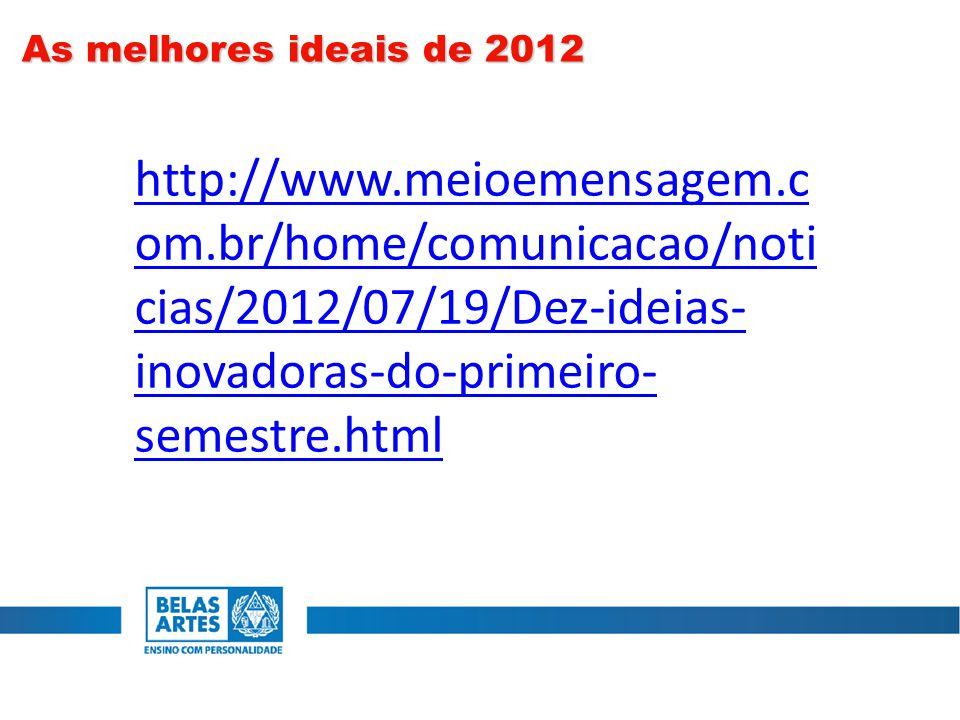As melhores ideais de 2012 http://www.meioemensagem.c om.br/home/comunicacao/noti cias/2012/07/19/Dez-ideias- inovadoras-do-primeiro- semestre.html