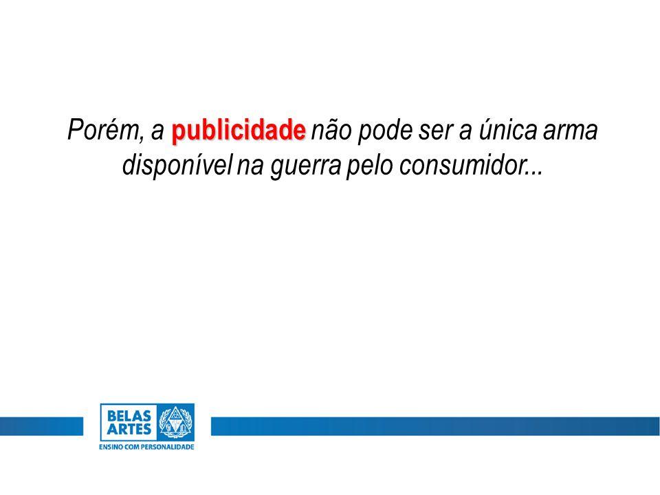 publicidade Porém, a publicidade não pode ser a única arma disponível na guerra pelo consumidor...