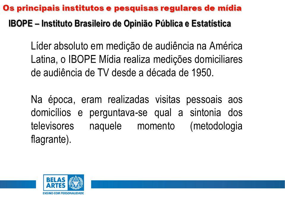 Os principais institutos e pesquisas regulares de mídia IBOPE – Instituto Brasileiro de Opinião Pública e Estatística Líder absoluto em medição de aud