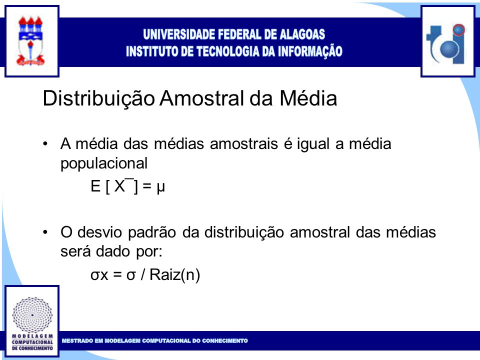 Clique para editar o estilo do título mestre Clique para editar o estilo do subtítulo mestre 12 Distribuição Amostral da Média A média das médias amostrais é igual a média populacional E [ Х¯] = μ O desvio padrão da distribuição amostral das médias será dado por: σx = σ / Raiz(n)