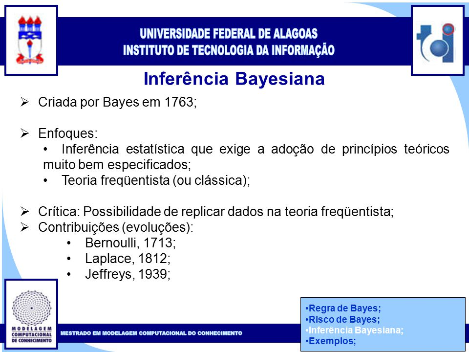 Clique para editar o estilo do título mestre Clique para editar o estilo do subtítulo mestre 40 Inferência Bayesiana  Criada por Bayes em 1763;  Enfoques: Inferência estatística que exige a adoção de princípios teóricos muito bem especificados; Teoria freqüentista (ou clássica);  Crítica: Possibilidade de replicar dados na teoria freqüentista;  Contribuições (evoluções): Bernoulli, 1713; Laplace, 1812; Jeffreys, 1939; Regra de Bayes; Risco de Bayes; Inferência Bayesiana; Exemplos;