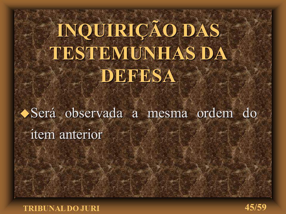 TRIBUNAL DO JURI 44/59 INQUIRIÇÃO DAS TESTEMUNHAS DA ACUSAÇÃO u O juiz inquirirá as testemunhas u Primeiramente, as arroladas pelo Promotor de Justiça