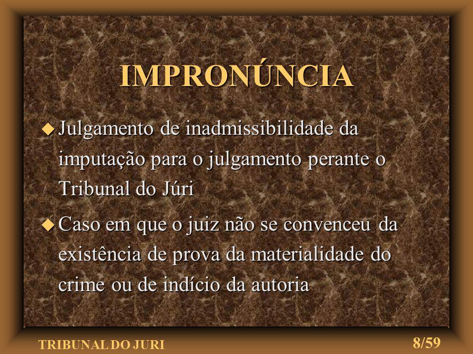 TRIBUNAL DO JURI 8/59 IMPRONÚNCIA u Julgamento de inadmissibilidade da imputação para o julgamento perante o Tribunal do Júri u Caso em que o juiz não se convenceu da existência de prova da materialidade do crime ou de indício da autoria