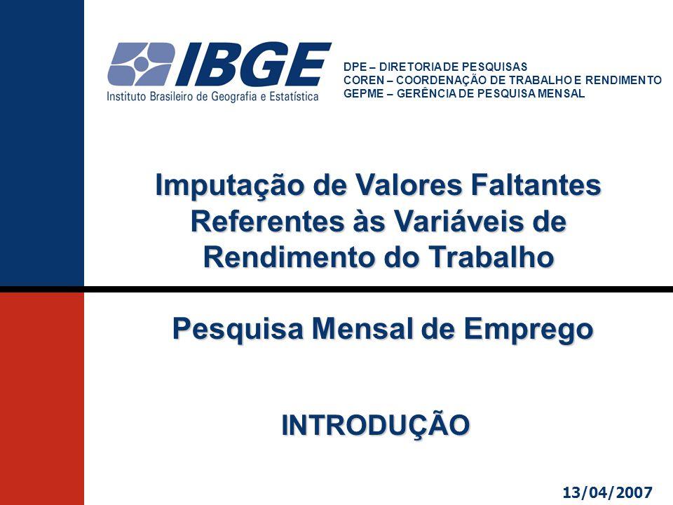 INTRODUÇÃO DPE – DIRETORIA DE PESQUISAS COREN – COORDENAÇÃO DE TRABALHO E RENDIMENTO GEPME – GERÊNCIA DE PESQUISA MENSAL Imputação de Valores Faltantes Referentes às Variáveis de Rendimento do Trabalho Pesquisa Mensal de Emprego Pesquisa Mensal de Emprego 13/04/2007