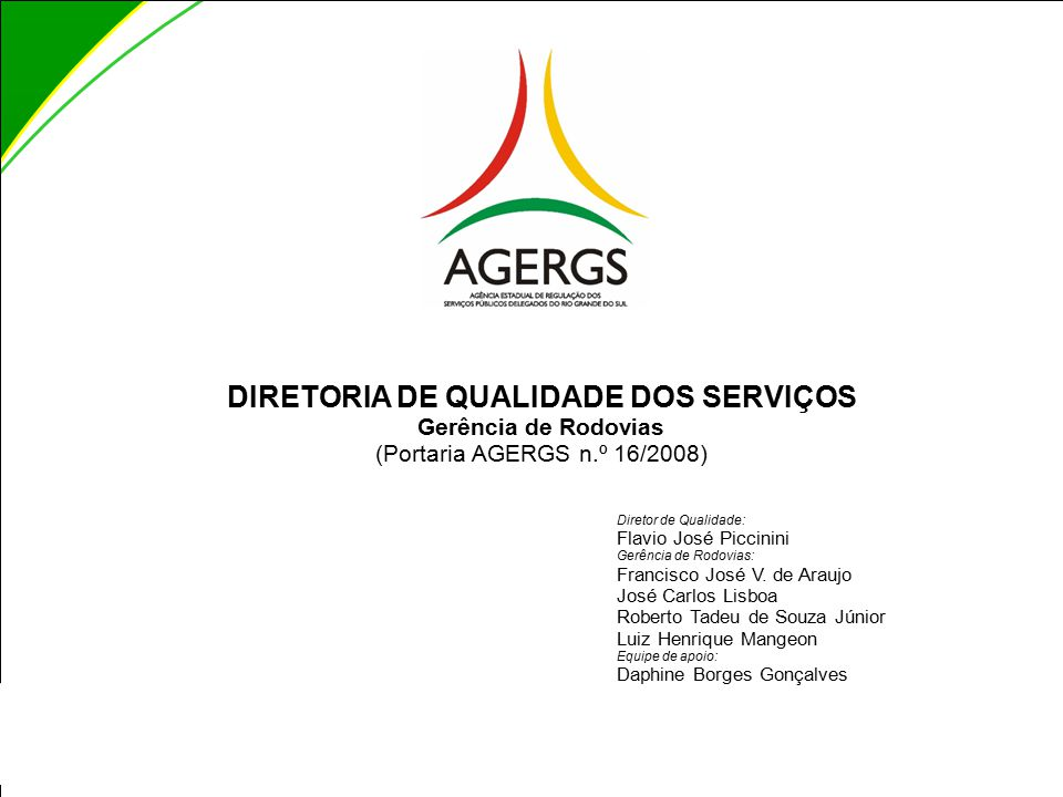 DIRETORIA DE QUALIDADE DOS SERVIÇOS Gerência de Rodovias (Portaria AGERGS n.º 16/2008) Diretor de Qualidade: Flavio José Piccinini Gerência de Rodovias: Francisco José V.