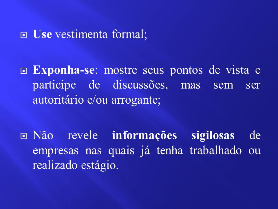  Use vestimenta formal;  Exponha-se: mostre seus pontos de vista e participe de discussões, mas sem ser autoritário e/ou arrogante;  Não revele inf