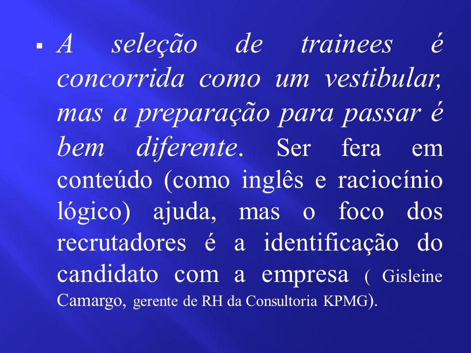  A seleção de trainees é concorrida como um vestibular, mas a preparação para passar é bem diferente. Ser fera em conteúdo (como inglês e raciocínio