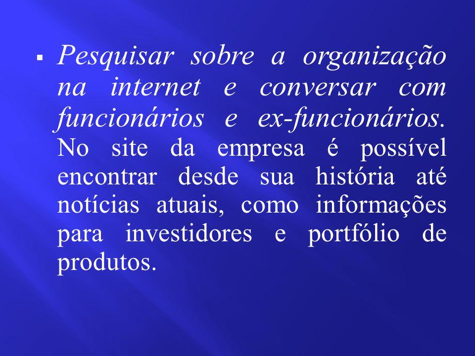  Pesquisar sobre a organização na internet e conversar com funcionários e ex-funcionários. No site da empresa é possível encontrar desde sua história