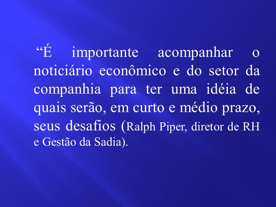 É importante acompanhar o noticiário econômico e do setor da companhia para ter uma idéia de quais serão, em curto e médio prazo, seus desafios ( Ralph Piper, diretor de RH e Gestão da Sadia).
