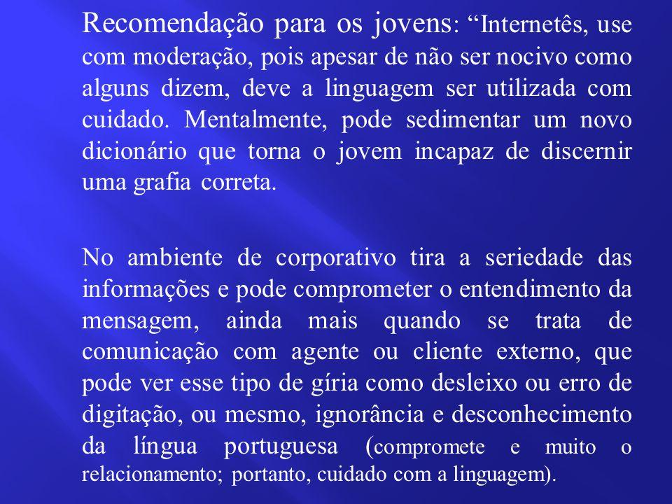 Recomendação para os jovens : Internetês, use com moderação, pois apesar de não ser nocivo como alguns dizem, deve a linguagem ser utilizada com cuidado.