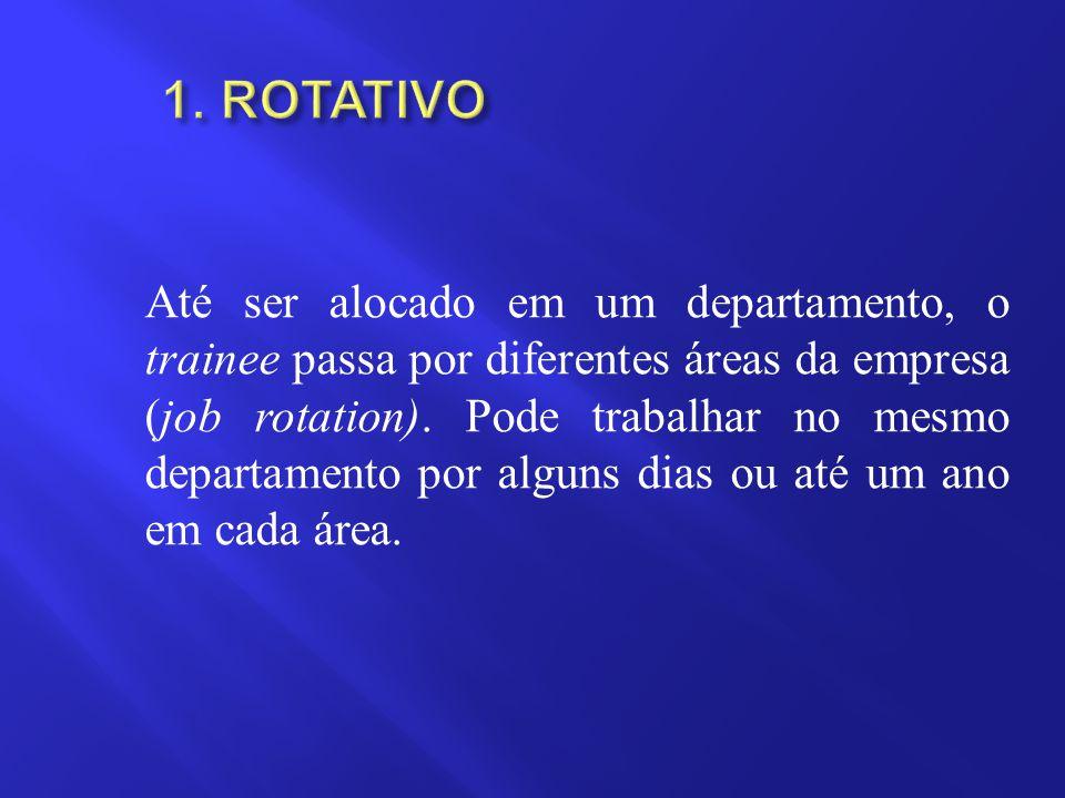 Até ser alocado em um departamento, o trainee passa por diferentes áreas da empresa (job rotation). Pode trabalhar no mesmo departamento por alguns di
