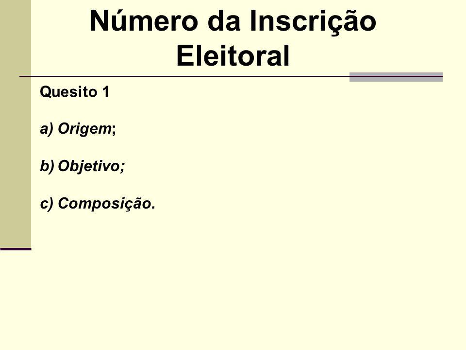 Número da Inscrição Eleitoral a)Origem; b)Objetivo; c)Composição. Quesito 1