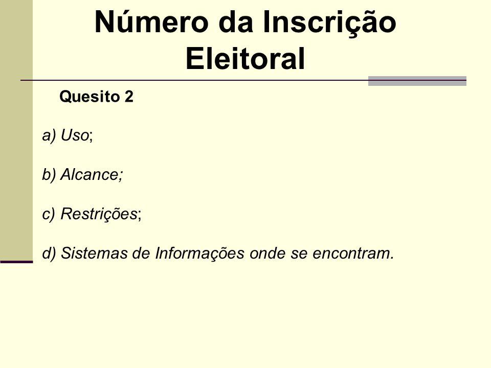 Número da Inscrição Eleitoral a)Uso; b)Alcance; c)Restrições; d)Sistemas de Informações onde se encontram. Quesito 2