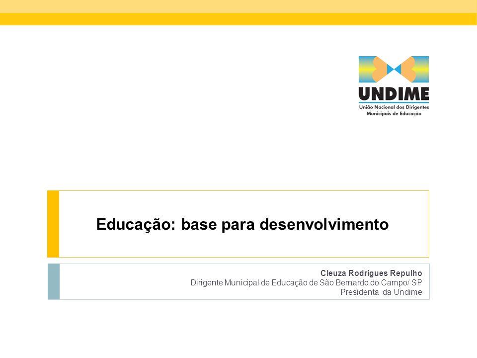 Educação: base para desenvolvimento Cleuza Rodrigues Repulho Dirigente Municipal de Educação de São Bernardo do Campo/ SP Presidenta da Undime