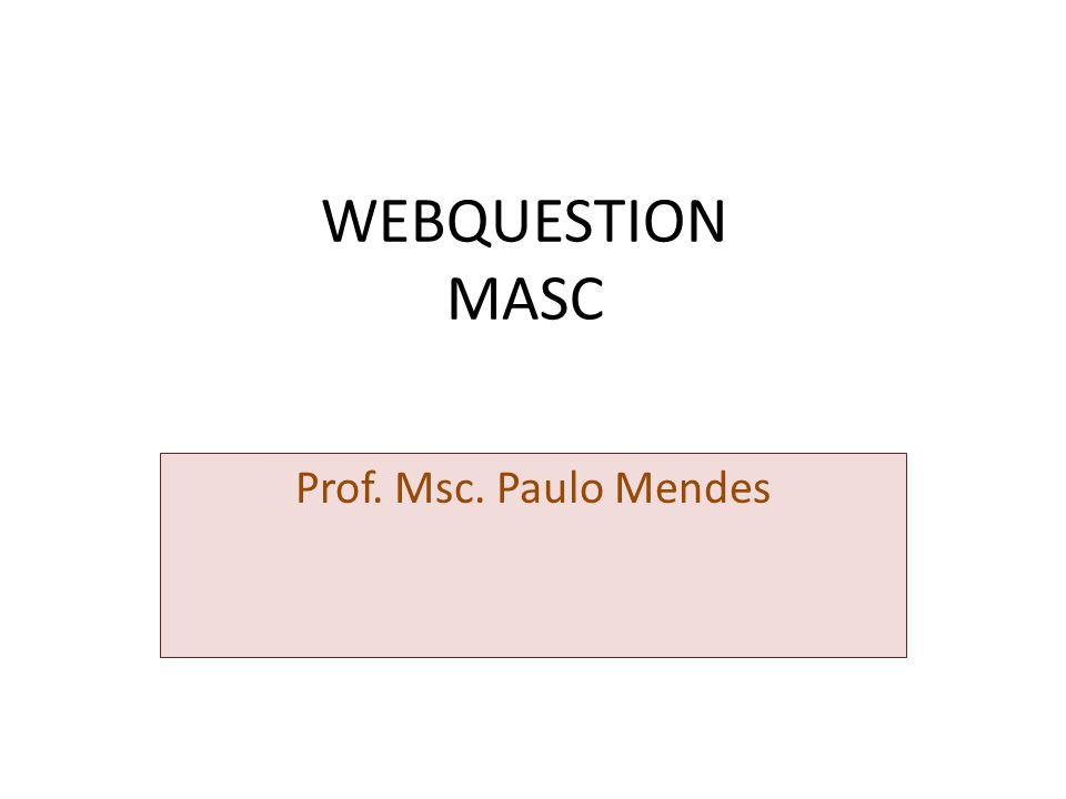 WEBQUESTION MASC Prof. Msc. Paulo Mendes
