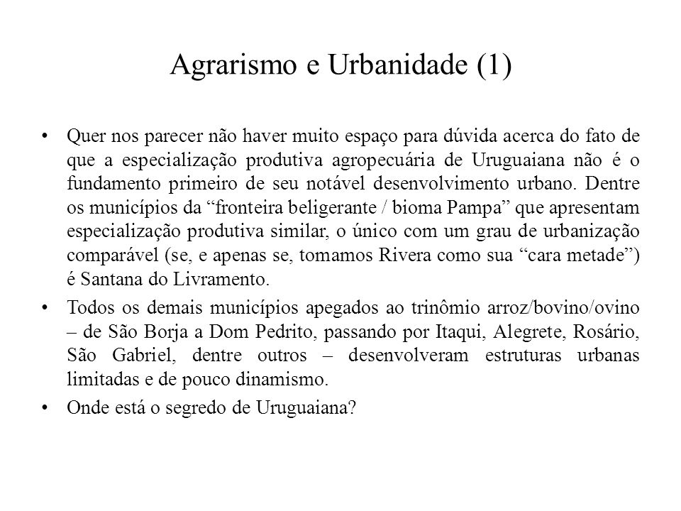 Agrarismo e Urbanidade (1) Quer nos parecer não haver muito espaço para dúvida acerca do fato de que a especialização produtiva agropecuária de Uruguaiana não é o fundamento primeiro de seu notável desenvolvimento urbano.