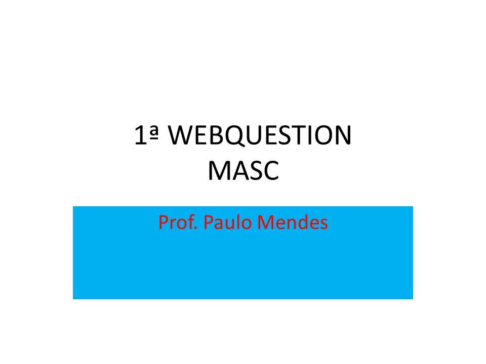 1ª WEBQUESTION MASC Prof. Paulo Mendes