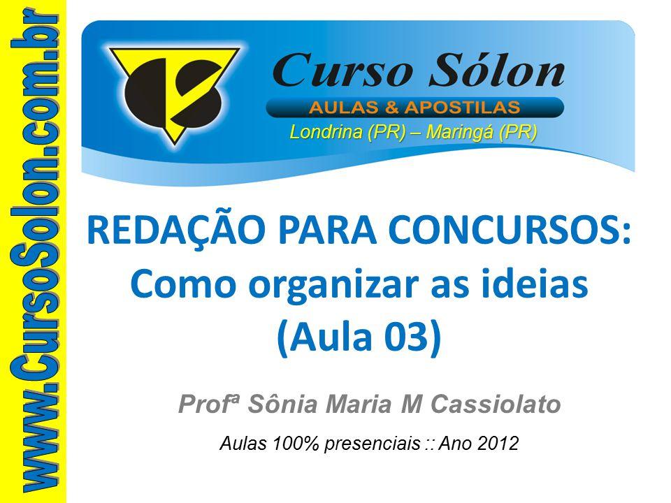 Londrina (PR) – Maringá (PR) Profª Sônia Maria M Cassiolato Aulas 100% presenciais :: Ano 2012 REDAÇÃO PARA CONCURSOS: Como organizar as ideias (Aula 03)