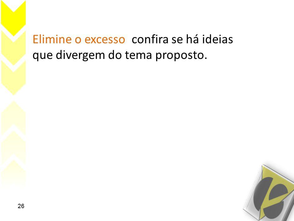 Elimine o excesso; confira se há ideias que divergem do tema proposto. 26