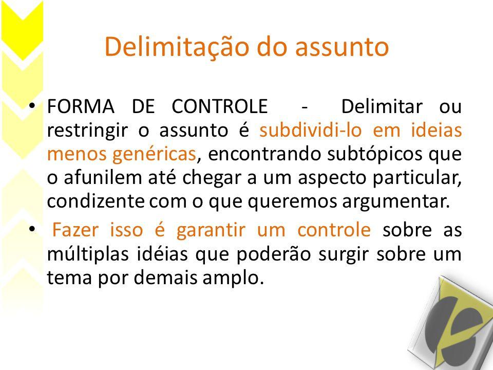 Delimitação do assunto FORMA DE CONTROLE - Delimitar ou restringir o assunto é subdividi-lo em ideias menos genéricas, encontrando subtópicos que o afunilem até chegar a um aspecto particular, condizente com o que queremos argumentar.