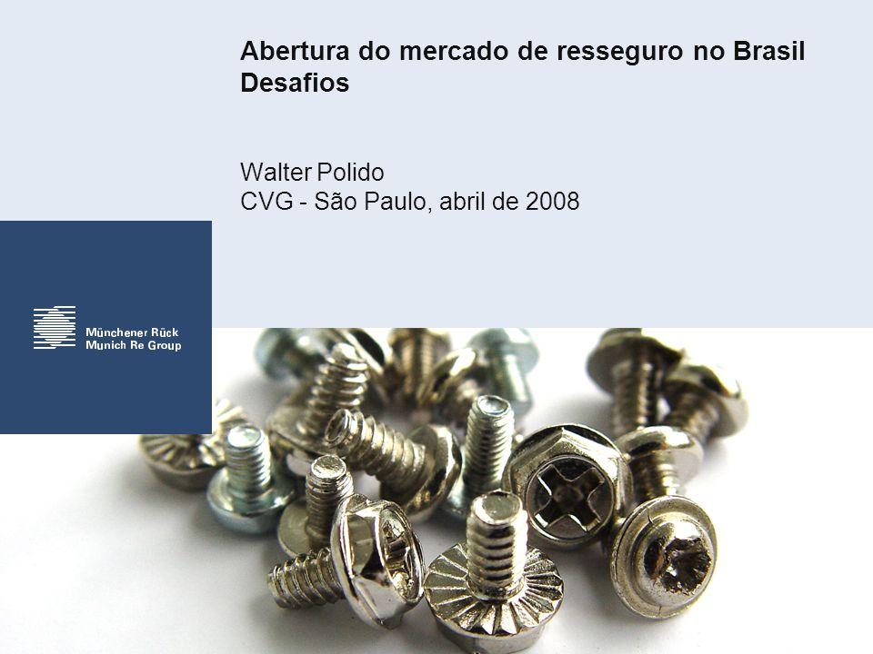 Abertura do mercado de resseguro no Brasil Desafios Walter Polido CVG - São Paulo, abril de 2008