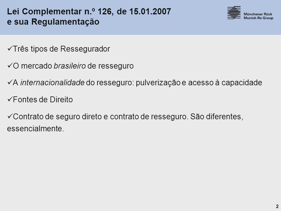 2 Lei Complementar n.º 126, de 15.01.2007 e sua Regulamentação Três tipos de Ressegurador O mercado brasileiro de resseguro A internacionalidade do re