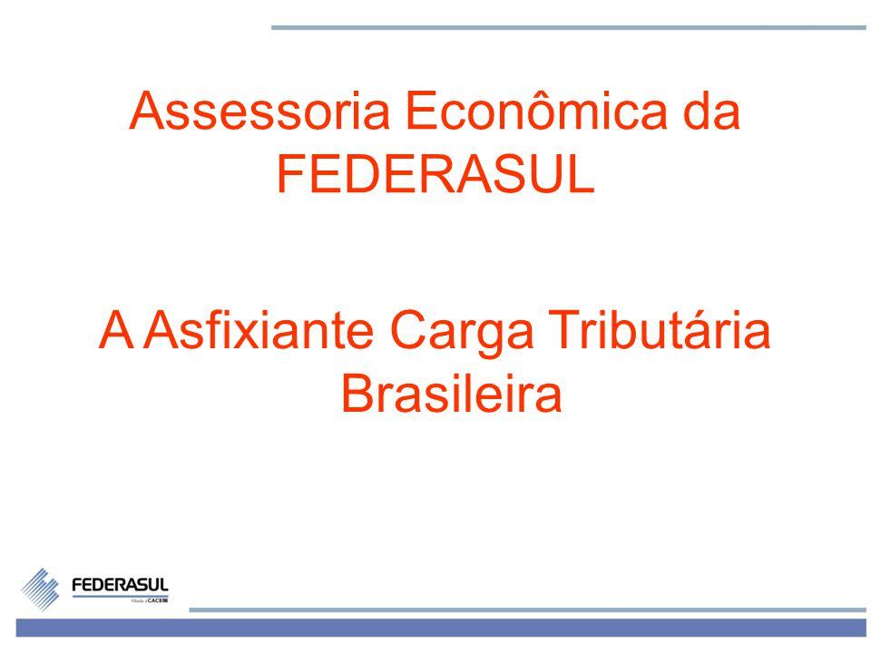 1 Assessoria Econômica da FEDERASUL A Asfixiante Carga Tributária Brasileira