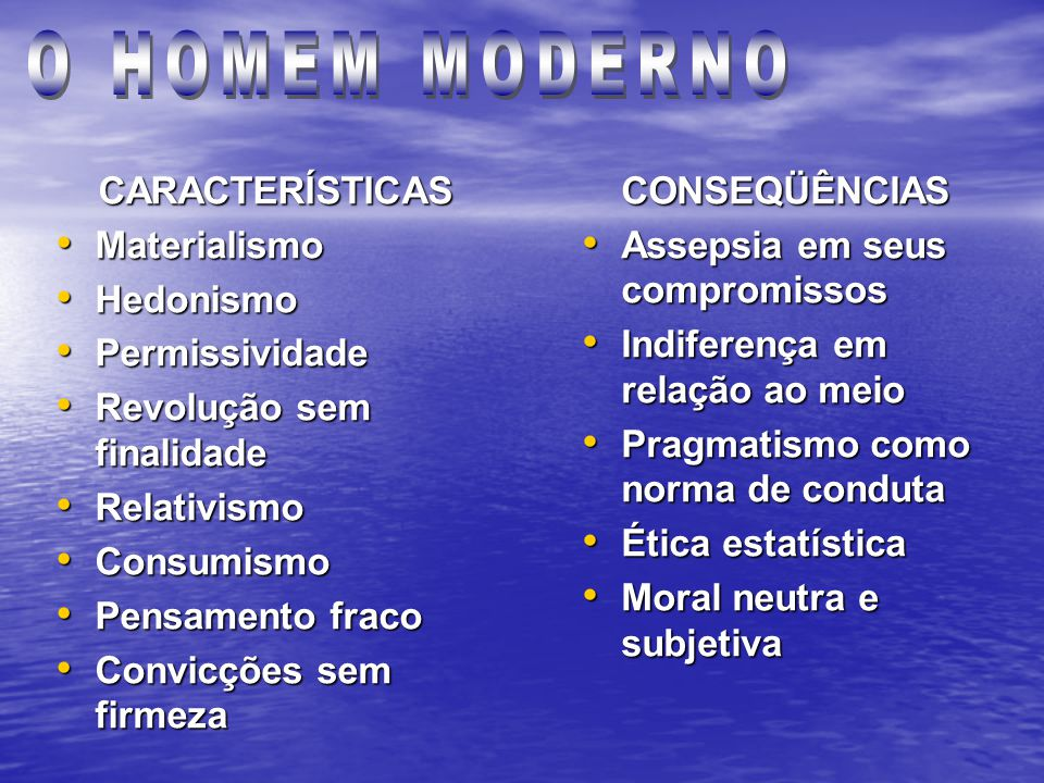 CARACTERÍSTICAS Materialismo Materialismo Hedonismo Hedonismo Permissividade Permissividade Revolução sem finalidade Revolução sem finalidade Relativismo Relativismo Consumismo Consumismo Pensamento fraco Pensamento fraco Convicções sem firmeza Convicções sem firmezaCONSEQÜÊNCIAS Assepsia em seus compromissos Assepsia em seus compromissos Indiferença em relação ao meio Indiferença em relação ao meio Pragmatismo como norma de conduta Pragmatismo como norma de conduta Ética estatística Ética estatística Moral neutra e subjetiva Moral neutra e subjetiva
