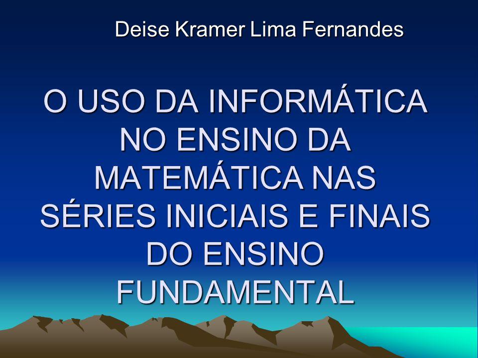 O USO DA INFORMÁTICA NO ENSINO DA MATEMÁTICA NAS SÉRIES INICIAIS E FINAIS DO ENSINO FUNDAMENTAL Deise Kramer Lima Fernandes