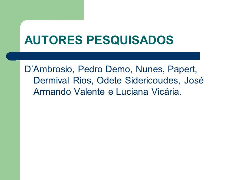 AUTORES PESQUISADOS D'Ambrosio, Pedro Demo, Nunes, Papert, Dermival Rios, Odete Sidericoudes, José Armando Valente e Luciana Vicária.