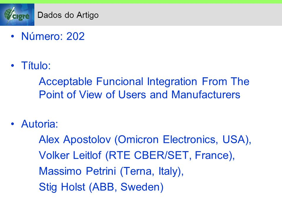 Dados do Artigo Número: 202 Título: Acceptable Funcional Integration From The Point of View of Users and Manufacturers Autoria: Alex Apostolov (Omicron Electronics, USA), Volker Leitlof (RTE CBER/SET, France), Massimo Petrini (Terna, Italy), Stig Holst (ABB, Sweden)
