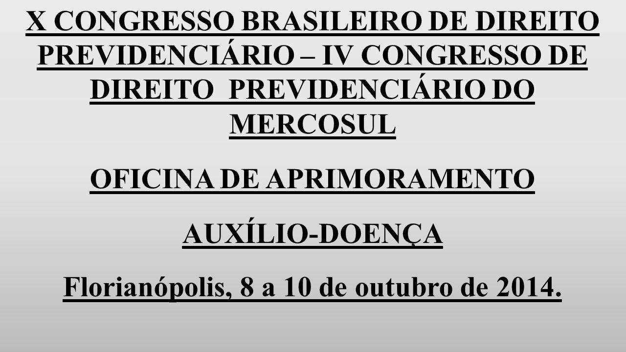 X CONGRESSO BRASILEIRO DE DIREITO PREVIDENCIÁRIO – IV CONGRESSO DE DIREITO PREVIDENCIÁRIO DO MERCOSUL OFICINA DE APRIMORAMENTO AUXÍLIO-DOENÇA Florianópolis, 8 a 10 de outubro de 2014.