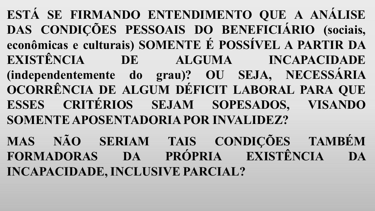ESTÁ SE FIRMANDO ENTENDIMENTO QUE A ANÁLISE DAS CONDIÇÕES PESSOAIS DO BENEFICIÁRIO (sociais, econômicas e culturais) SOMENTE É POSSÍVEL A PARTIR DA EXISTÊNCIA DE ALGUMA INCAPACIDADE (independentemente do grau).