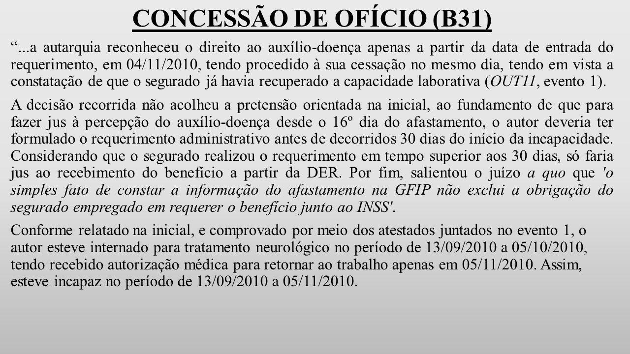 CONCESSÃO DE OFÍCIO (B31) ...a autarquia reconheceu o direito ao auxílio-doença apenas a partir da data de entrada do requerimento, em 04/11/2010, tendo procedido à sua cessação no mesmo dia, tendo em vista a constatação de que o segurado já havia recuperado a capacidade laborativa (OUT11, evento 1).