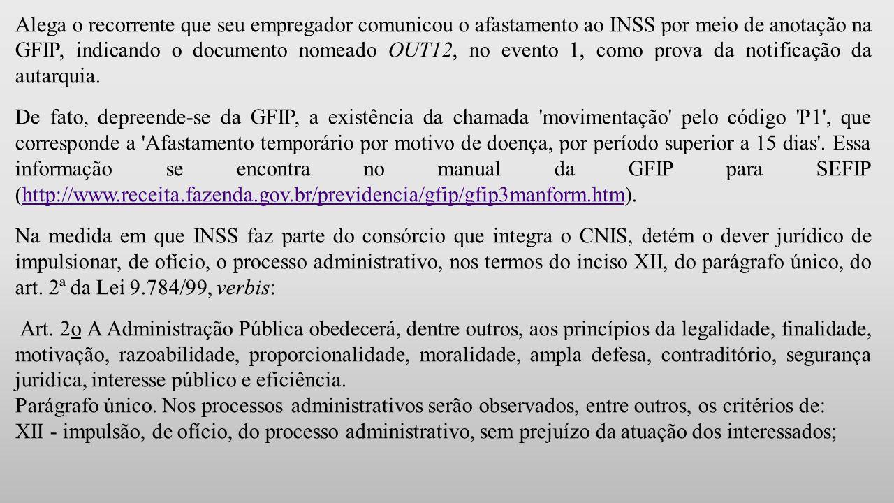 Alega o recorrente que seu empregador comunicou o afastamento ao INSS por meio de anotação na GFIP, indicando o documento nomeado OUT12, no evento 1, como prova da notificação da autarquia.