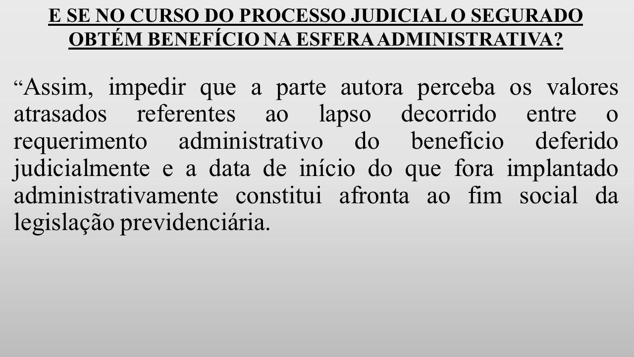 E SE NO CURSO DO PROCESSO JUDICIAL O SEGURADO OBTÉM BENEFÍCIO NA ESFERA ADMINISTRATIVA.