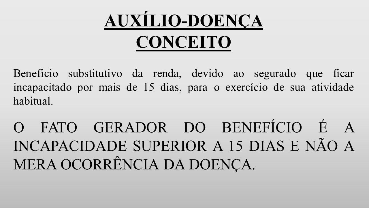 AUXÍLIO-DOENÇA CONCEITO Benefício substitutivo da renda, devido ao segurado que ficar incapacitado por mais de 15 dias, para o exercício de sua atividade habitual.