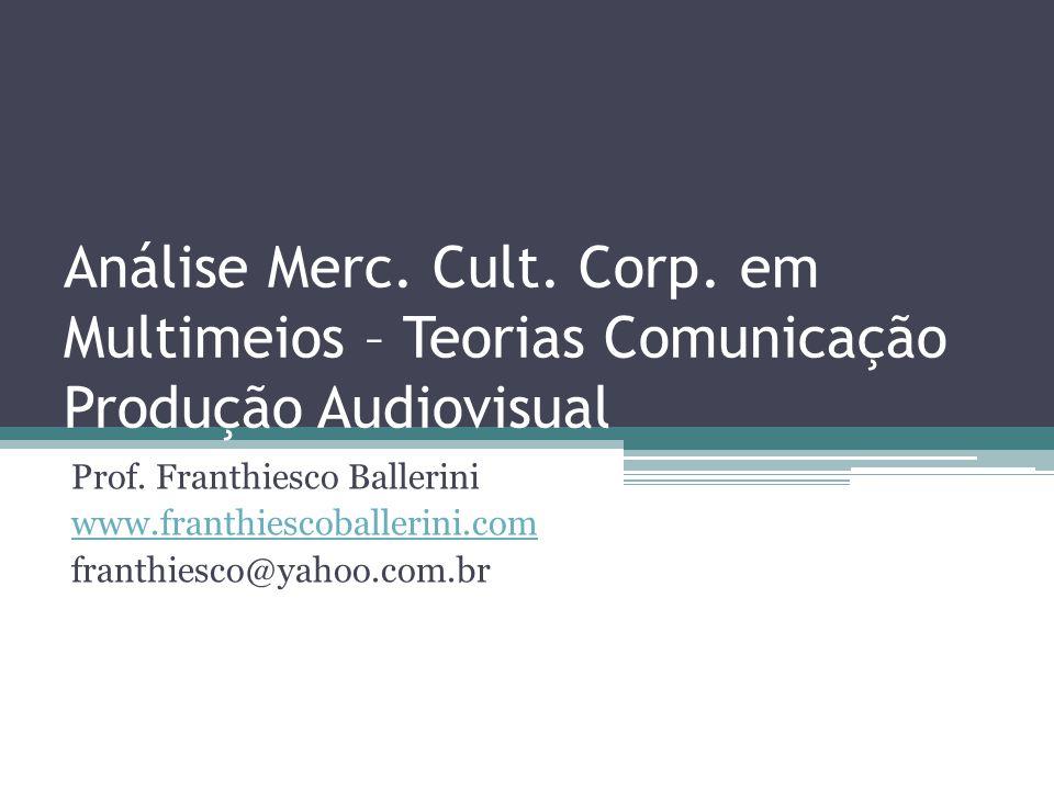 Análise Merc. Cult. Corp. em Multimeios – Teorias Comunicação Produção Audiovisual Prof. Franthiesco Ballerini www.franthiescoballerini.com franthiesc