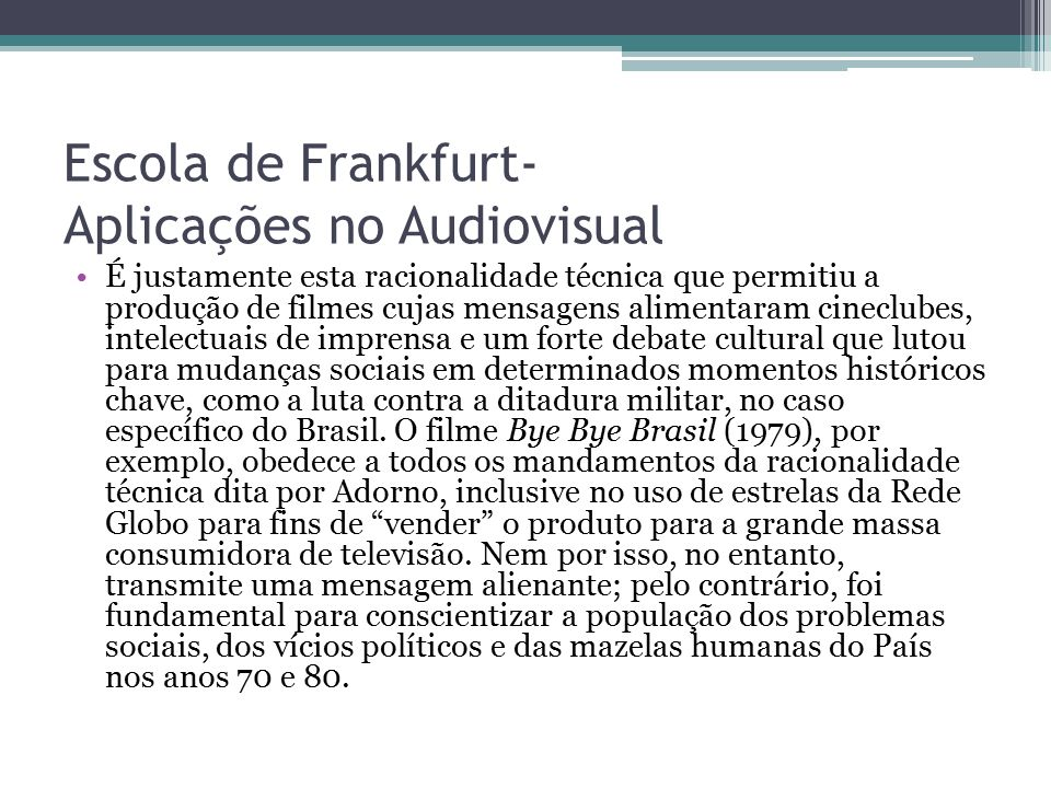 Escola de Frankfurt- Aplicações no Audiovisual É justamente esta racionalidade técnica que permitiu a produção de filmes cujas mensagens alimentaram c