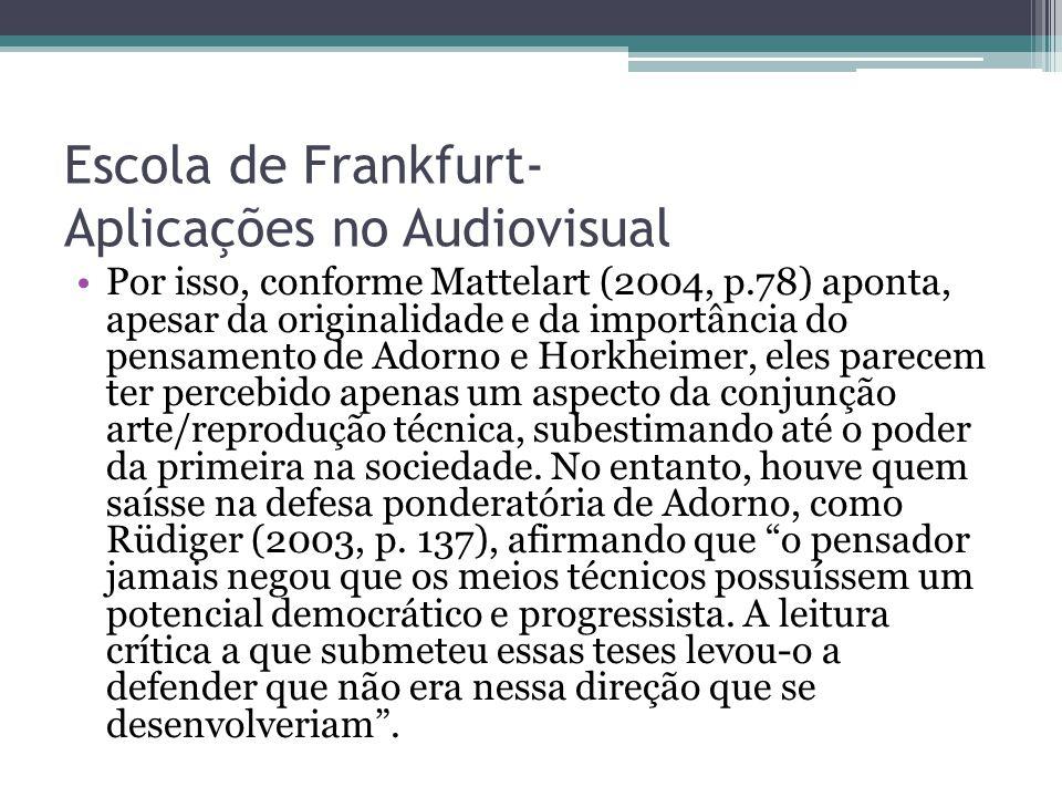 Escola de Frankfurt- Aplicações no Audiovisual Por isso, conforme Mattelart (2004, p.78) aponta, apesar da originalidade e da importância do pensament