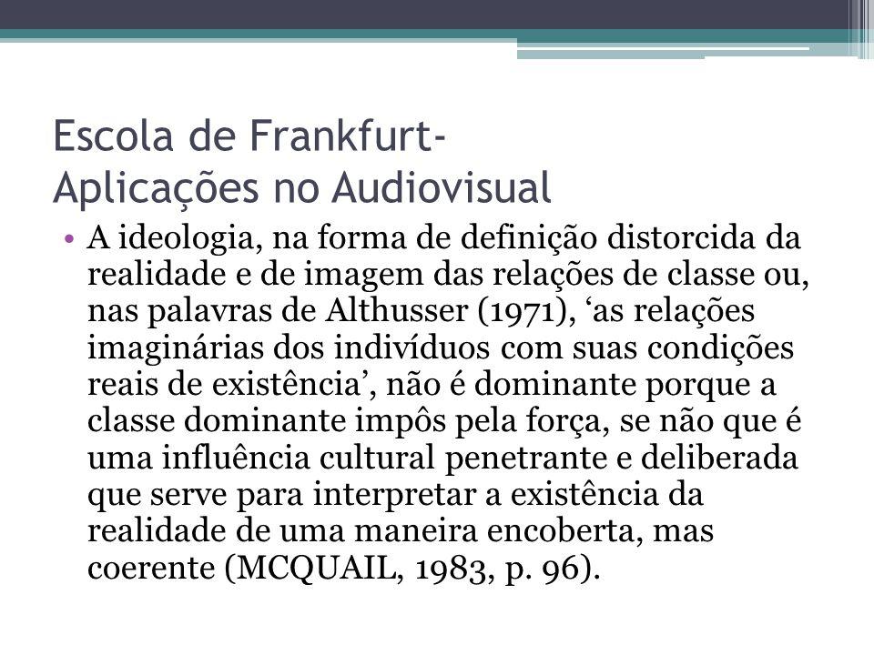 Escola de Frankfurt- Aplicações no Audiovisual A ideologia, na forma de definição distorcida da realidade e de imagem das relações de classe ou, nas p