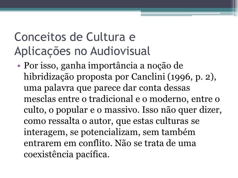 Conceitos de Cultura e Aplicações no Audiovisual Por isso, ganha importância a noção de hibridização proposta por Canclini (1996, p. 2), uma palavra q